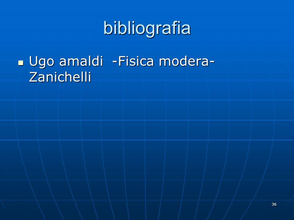 36 bibliografia Ugo amaldi -Fisica modera- Zanichelli Ugo amaldi -Fisica modera- Zanichelli