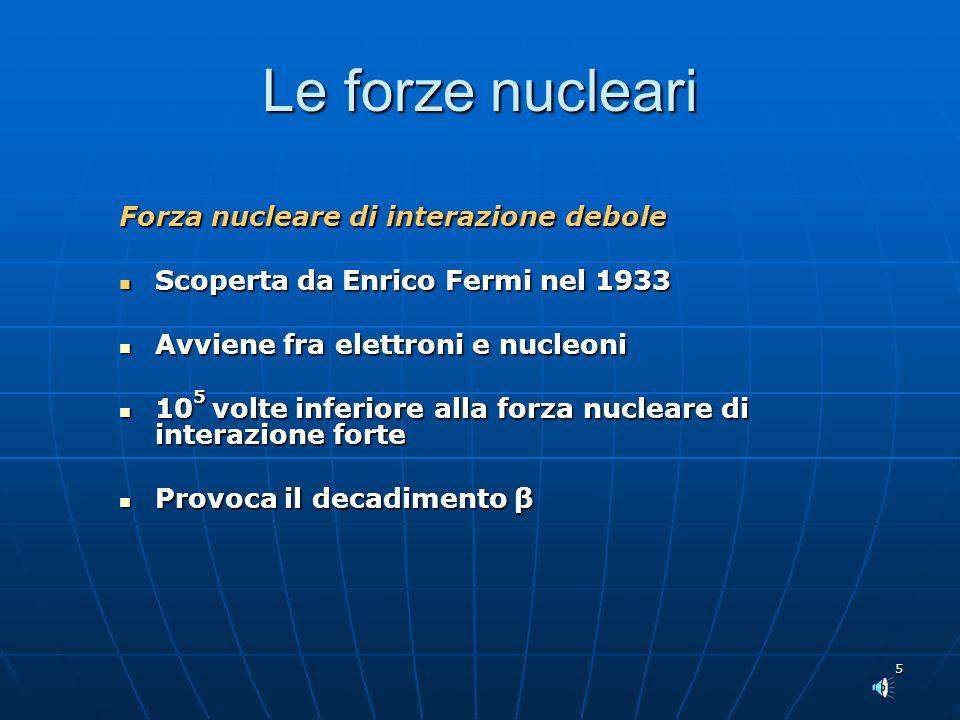 5 Le forze nucleari Forza nucleare di interazione debole Scoperta da Enrico Fermi nel 1933 Scoperta da Enrico Fermi nel 1933 Avviene fra elettroni e nucleoni Avviene fra elettroni e nucleoni 10 5 volte inferiore alla forza nucleare di interazione forte 10 5 volte inferiore alla forza nucleare di interazione forte Provoca il decadimento β Provoca il decadimento β