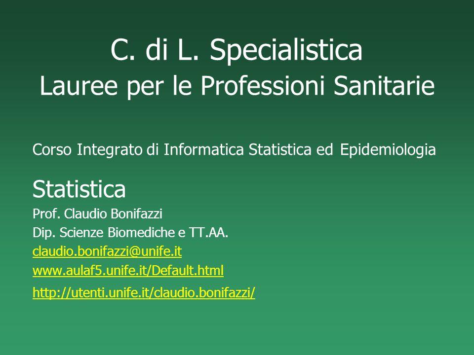 C. di L. Specialistica Lauree per le Professioni Sanitarie Corso Integrato di Informatica Statistica ed Epidemiologia Statistica Prof. Claudio Bonifaz