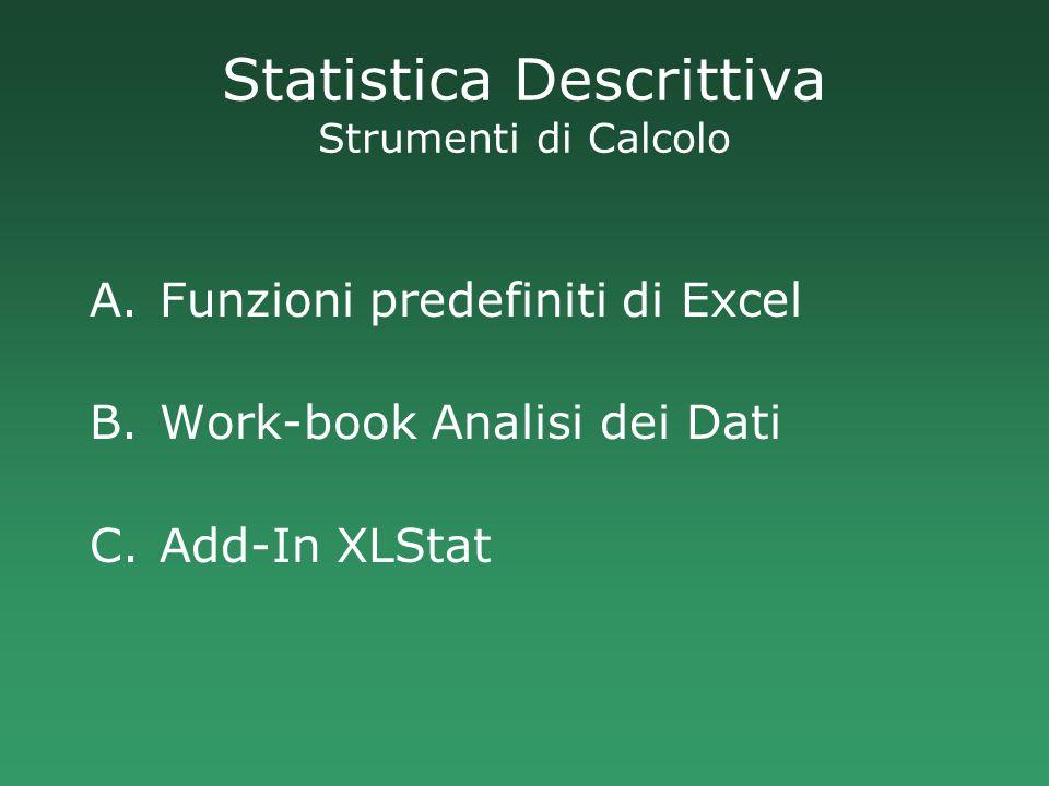 Statistica Descrittiva Strumenti di Calcolo A.Funzioni predefiniti di Excel B.Work-book Analisi dei Dati C.Add-In XLStat
