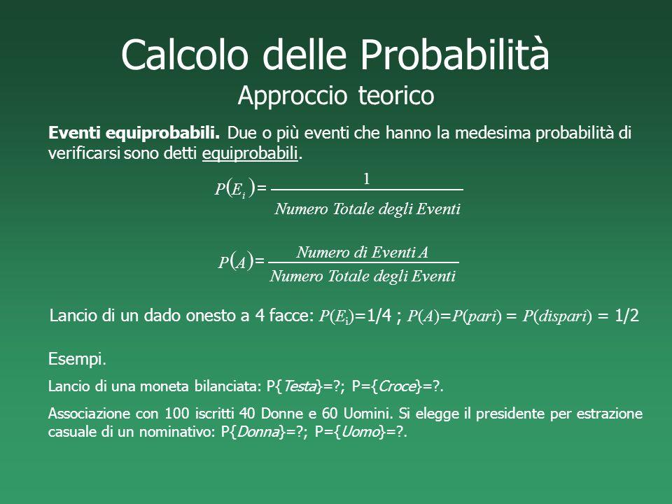 Calcolo delle Probabilità Approccio teorico Lancio di un dado onesto a 4 facce: P(E i ) =1/4 ; P(A) = P(pari) = P(dispari) = 1/2 Eventi equiprobabili.