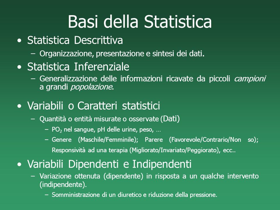 Basi della Statistica Statistica Descrittiva –Organizzazione, presentazione e sintesi dei dati. Statistica Inferenziale –Generalizzazione delle inform