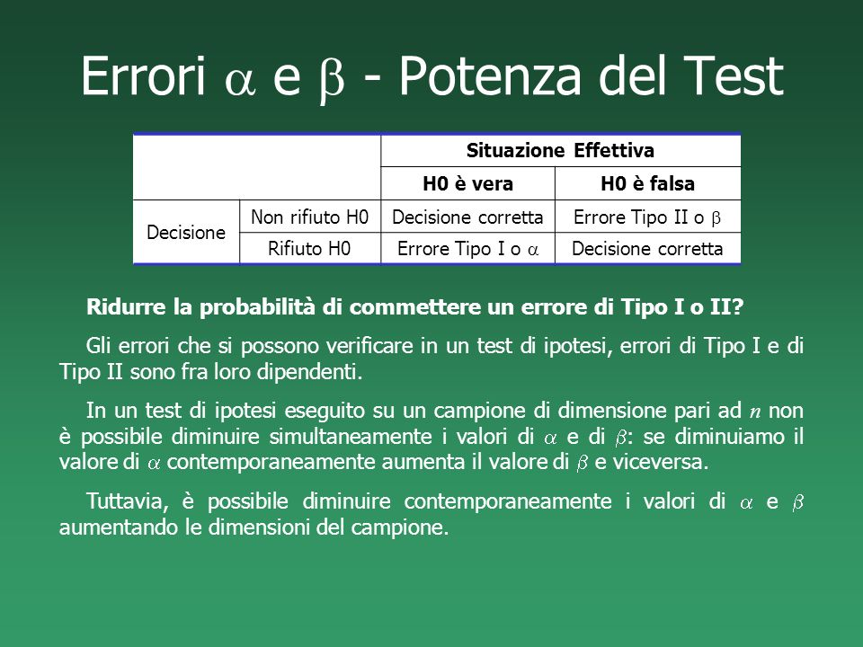 Errori e - Potenza del Test Ridurre la probabilità di commettere un errore di Tipo I o II? Gli errori che si possono verificare in un test di ipotesi,