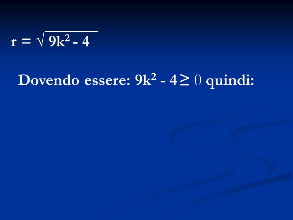 r = 9k 2 - 4 Dovendo essere: 9k 2 - 4 0 quindi:
