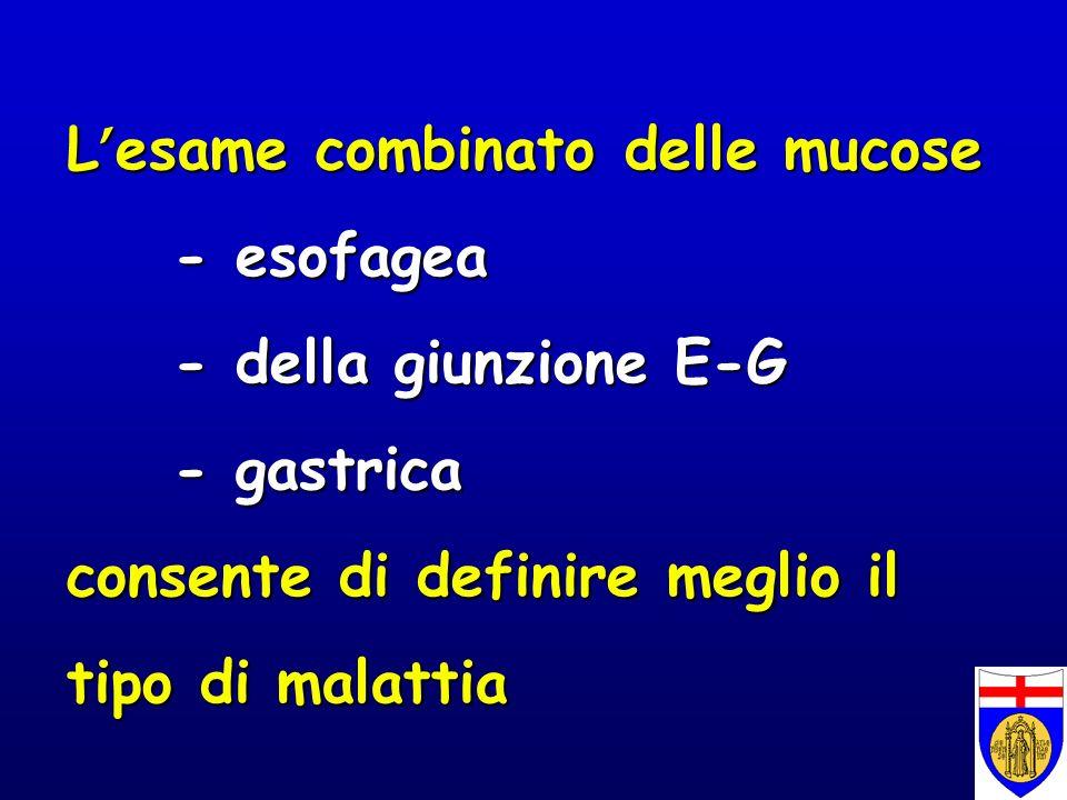 L esame combinato delle mucose - esofagea - della giunzione E-G - gastrica consente di definire meglio il tipo di malattia
