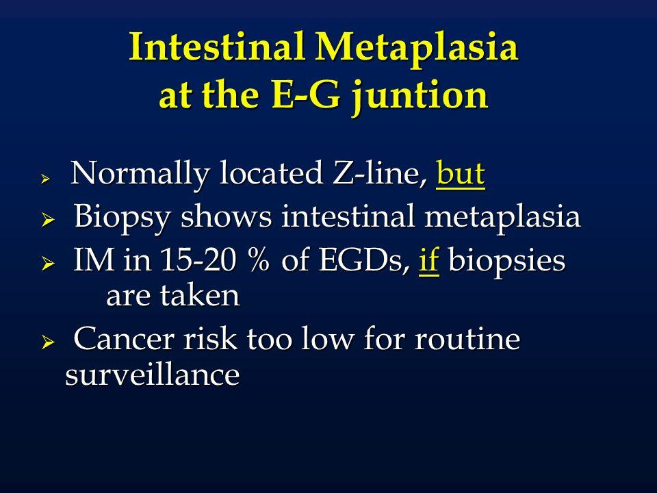Prevalence of Barretts and Intestinal Metaplasia of the Cardia Prevalence of Barretts and Intestinal Metaplasia of the Cardia In population over age ~ 50-60: Prevalence of LSBE ~ 1% Prevalence of LSBE ~ 1% Prevalence of IM cardia ~15% Prevalence of IM cardia ~15% Cameron et al., Gastrointest Endosc 1990 Spechler et al., Lancet 1994