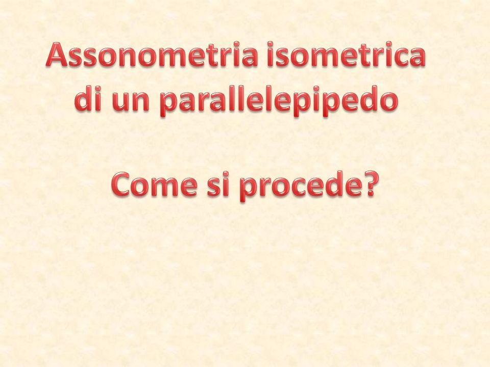 Dobbiamo disegnare in assonometria isometrica un parallelepipedo con queste misure: base 3 x 6 cm, altezza 8 cm Dividi il foglio in verticale v Classe …………………Tavola n° ………………… Data …………………Cognome Nome ………………………