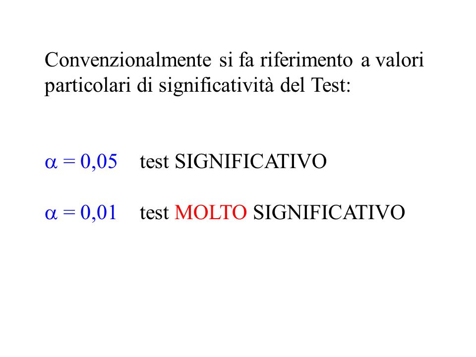 Convenzionalmente si fa riferimento a valori particolari di significatività del Test: = 0,05test SIGNIFICATIVO = 0,01test MOLTO SIGNIFICATIVO