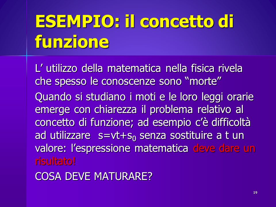 ESEMPIO: il concetto di funzione L utilizzo della matematica nella fisica rivela che spesso le conoscenze sono morte Quando si studiano i moti e le lo