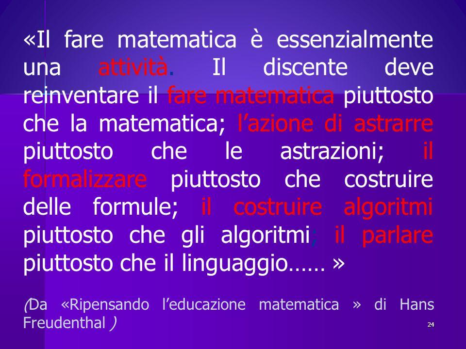 «Il fare matematica è essenzialmente una attività. Il discente deve reinventare il fare matematica piuttosto che la matematica; lazione di astrarre pi