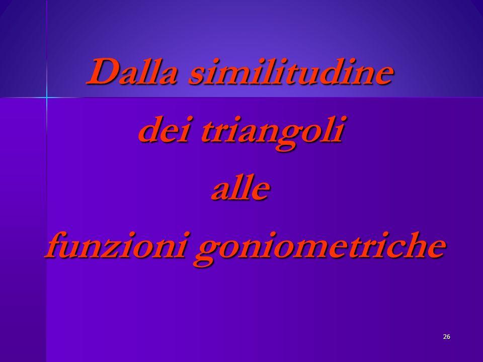 Dalla similitudine dei triangoli alle funzioni goniometriche funzioni goniometriche 26