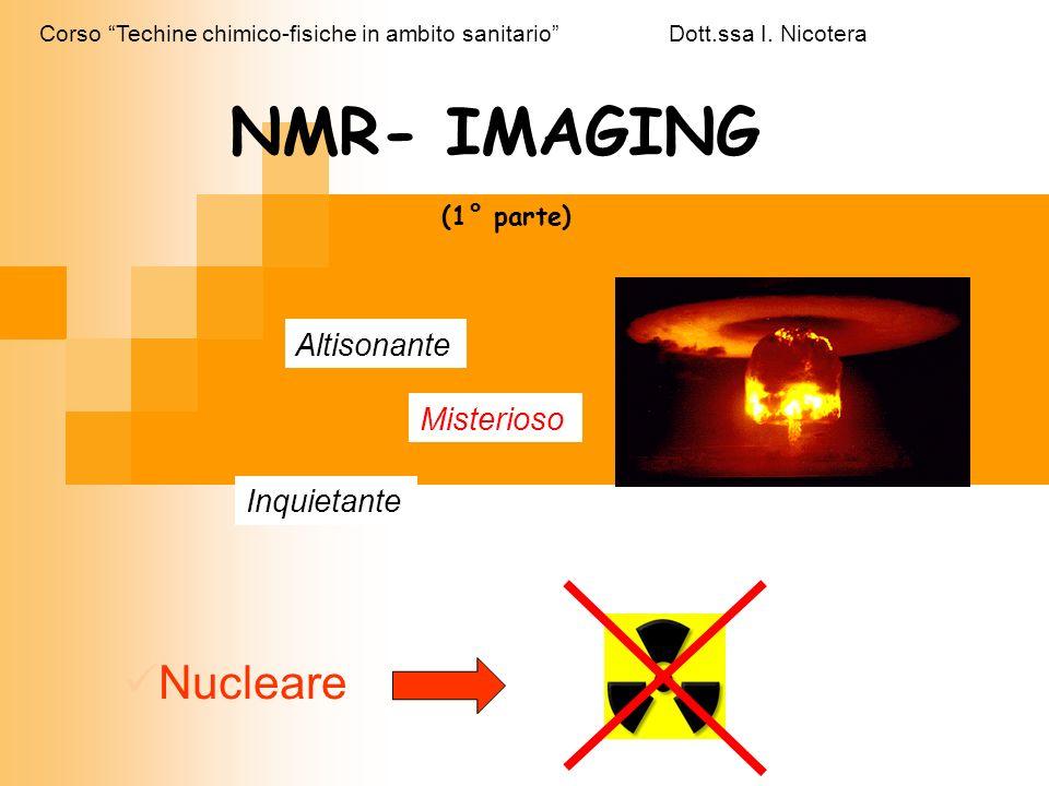 Altisonante Misterioso Inquietante NMR- IMAGING (1° parte) Nucleare Corso Techine chimico-fisiche in ambito sanitario Dott.ssa I. Nicotera