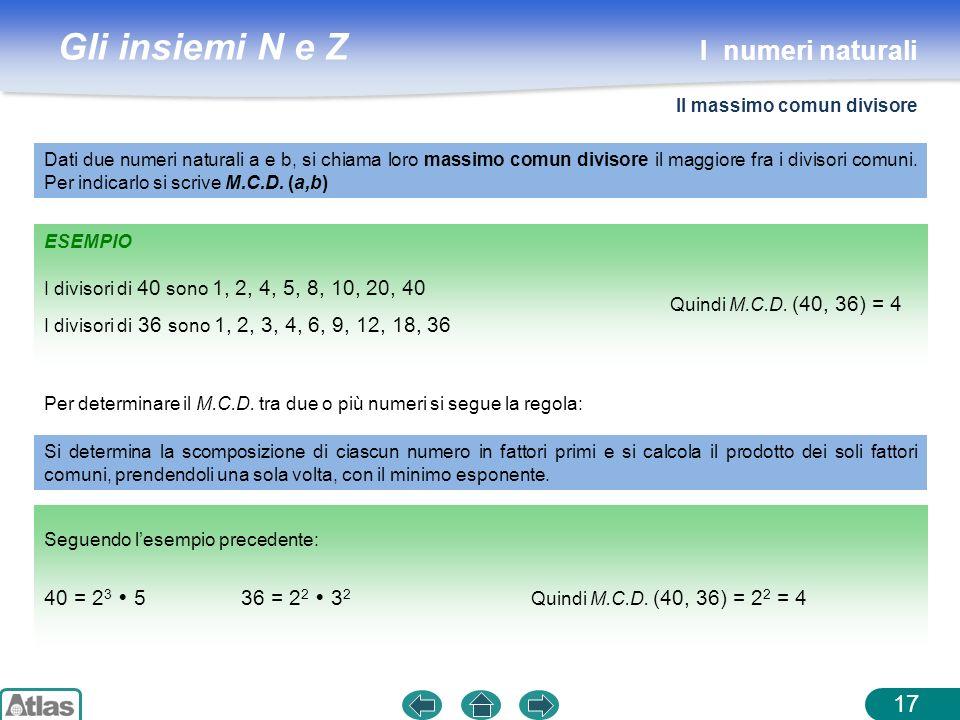 Gli insiemi N e Z ESEMPIO 17 Dati due numeri naturali a e b, si chiama loro massimo comun divisore il maggiore fra i divisori comuni. Per indicarlo si