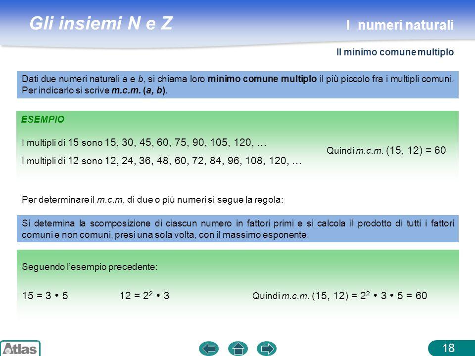 Gli insiemi N e Z ESEMPIO 18 Dati due numeri naturali a e b, si chiama loro minimo comune multiplo il più piccolo fra i multipli comuni. Per indicarlo