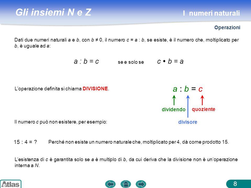 Gli insiemi N e Z 8 Dati due numeri naturali a e b, con b 0, il numero c = a : b, se esiste, è il numero che, moltiplicato per b, è uguale ad a: Loper