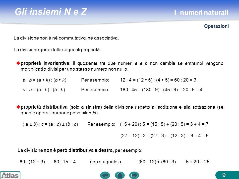 Gli insiemi N e Z 9 proprietà invariantiva: il quoziente tra due numeri a e b non cambia se entrambi vengono moltiplicati o divisi per uno stesso nume