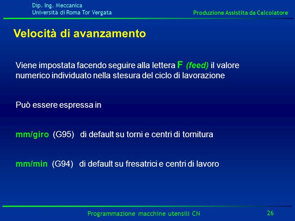 Dip. Ing. Meccanica Università di Roma Tor Vergata Produzione Assistita da Calcolatore 26 Programmazione macchine utensili CN Velocità di avanzamento