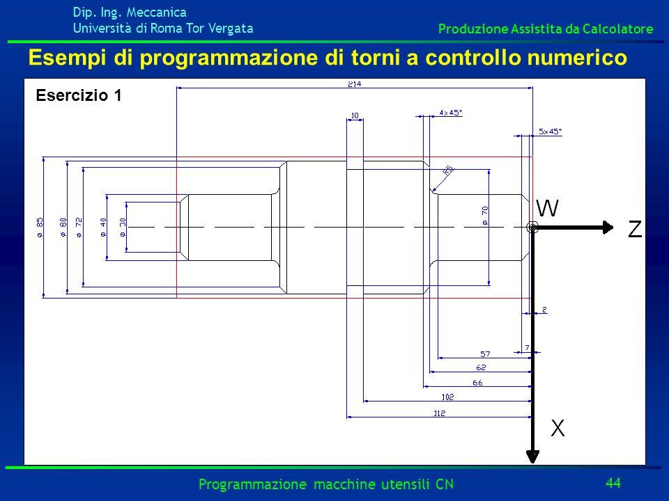Dip. Ing. Meccanica Università di Roma Tor Vergata Produzione Assistita da Calcolatore 44 Programmazione macchine utensili CN Esempi di programmazione