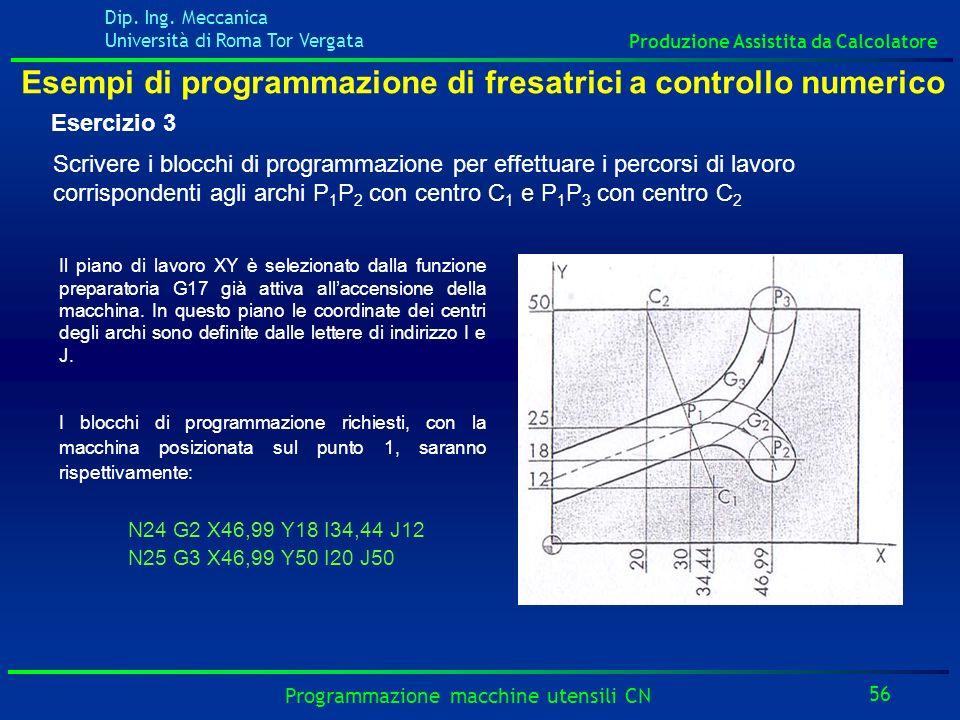 Dip. Ing. Meccanica Università di Roma Tor Vergata Produzione Assistita da Calcolatore 56 Programmazione macchine utensili CN Esempi di programmazione