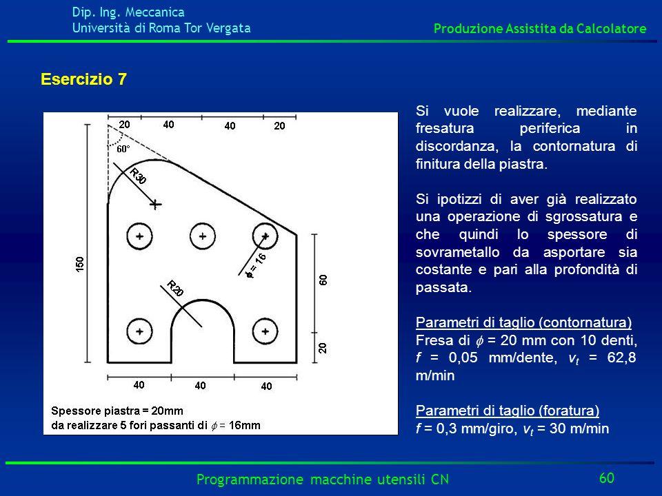 Dip. Ing. Meccanica Università di Roma Tor Vergata Produzione Assistita da Calcolatore 60 Programmazione macchine utensili CN Esercizio 7 Si vuole rea
