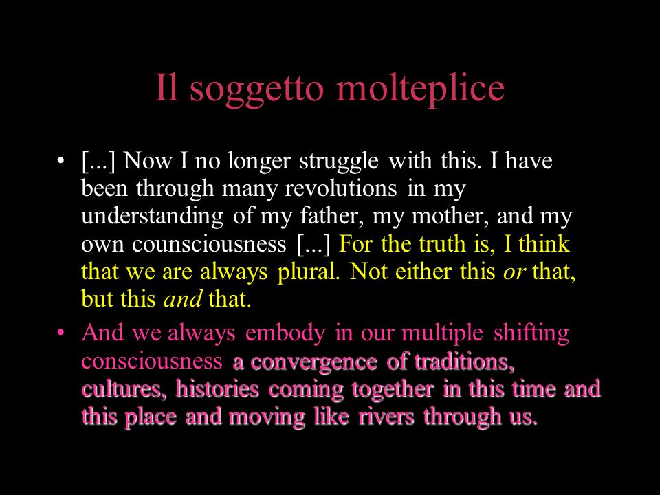 Il soggetto molteplice [...] Now I no longer struggle with this. I have been through many revolutions in my understanding of my father, my mother, and