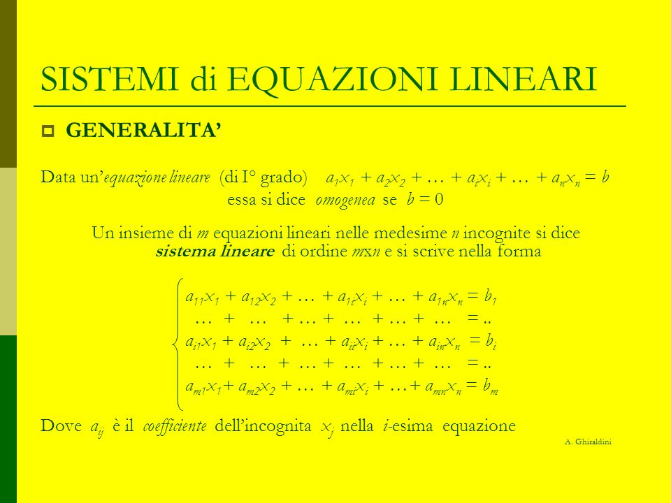SISTEMI di EQUAZIONI LINEARI GENERALITA Un sistema lineare può essere scritto anche nella forma matriciale AX = N Dove A è la matrice m x n dei coefficienti delle incognite X è la matrice n x 1 delle incognite N è la matrice 1 x m dei termini noti Una soluzione di un sistema lineare è una n-upla ordinata (s 1, s 2, …, s i, …, s n ) che, sostitutita alla n-pla X, verifica tutte le equazioni del sistema Un sistema lineare si dice omogeneo se la matrice N è nulla Due sistemi lineari si dicono equivalenti se i rispettivi insiemi di soluzioni coincidono A.