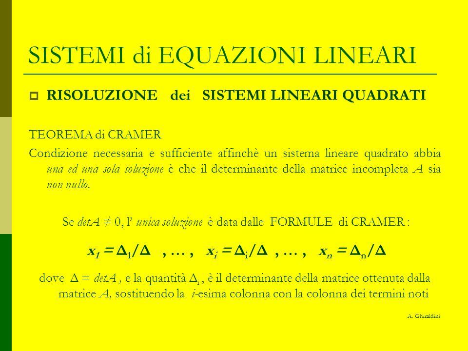 SISTEMI di EQUAZIONI LINEARI RISOLUZIONE dei SISTEMI LINEARI QUADRATI Oss.1 essendo un teorema di esistenza ed unicità, se detA = 0 allora il sistema è : indeterminato o incompatibile Oss.2 se il sistema è omogeneo, con detA 0, lunica soluzione è, banalmente, la x 1 = x 2 = … = x i = … = x n = 0 A.