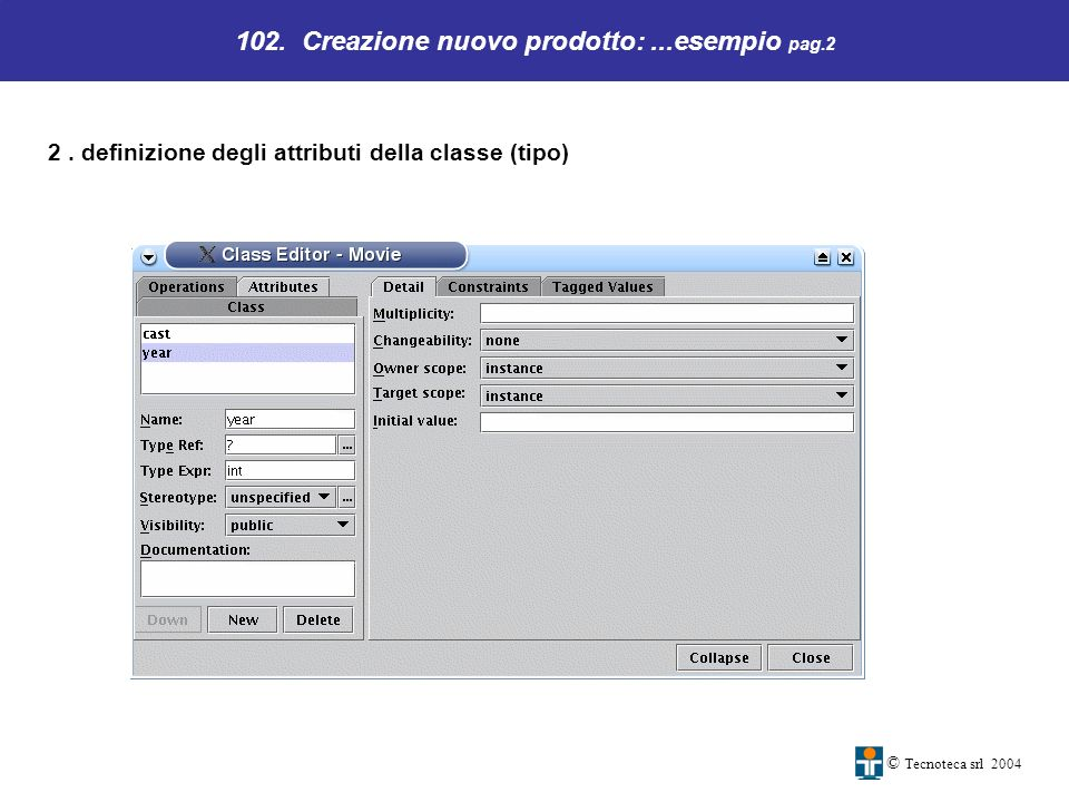 102. Creazione nuovo prodotto:...esempio pag.2 © Tecnoteca srl 2004 2. definizione degli attributi della classe (tipo)