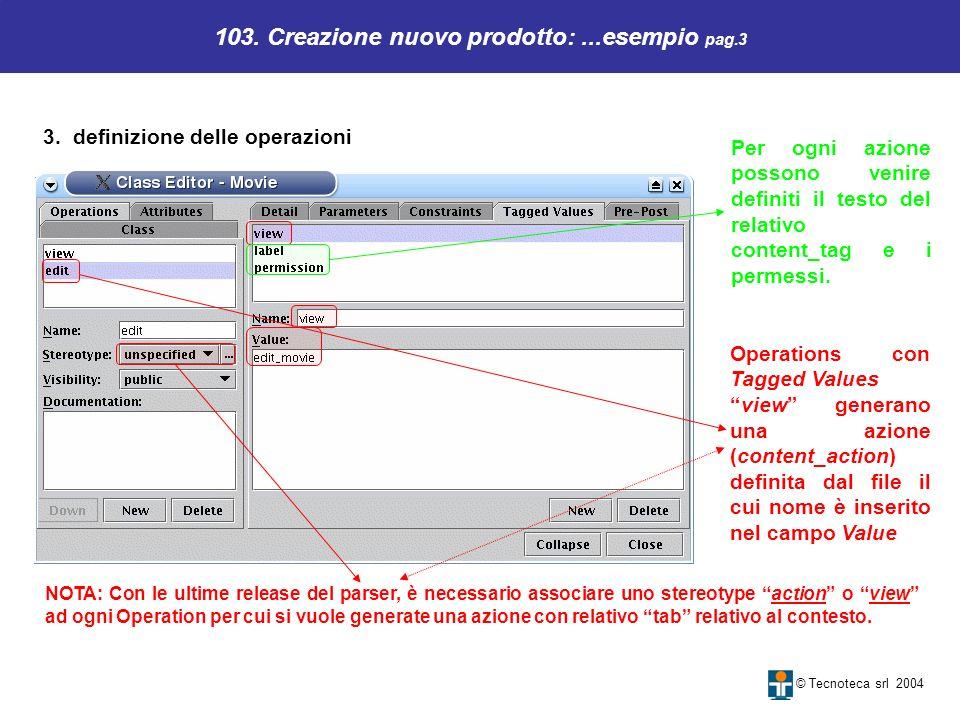 103. Creazione nuovo prodotto:...esempio pag.3 © Tecnoteca srl 2004 3. definizione delle operazioni Operations con Tagged Values view generano una azi