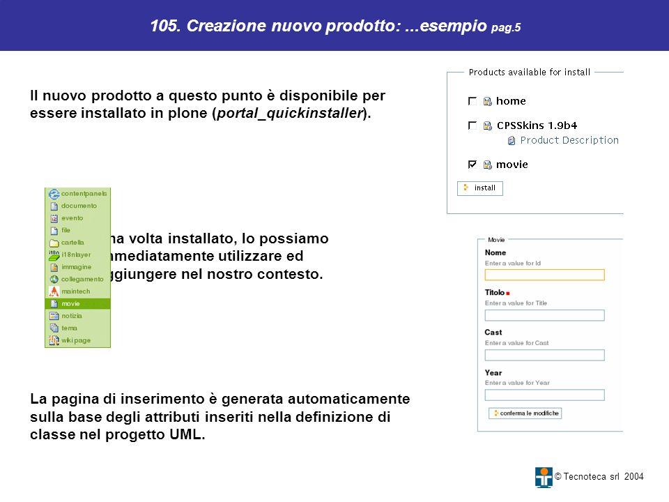 105. Creazione nuovo prodotto:...esempio pag.5 © Tecnoteca srl 2004 Il nuovo prodotto a questo punto è disponibile per essere installato in plone (por