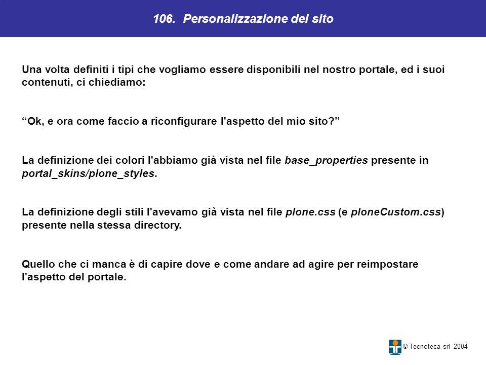 106. Personalizzazione del sito © Tecnoteca srl 2004 Una volta definiti i tipi che vogliamo essere disponibili nel nostro portale, ed i suoi contenuti