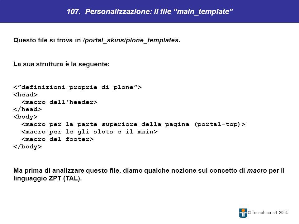 107. Personalizzazione: il file main_template © Tecnoteca srl 2004 Questo file si trova in /portal_skins/plone_templates. La sua struttura è la seguen
