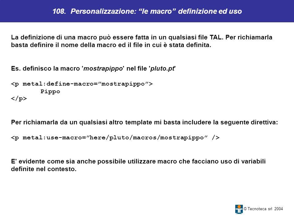 108. Personalizzazione: le macro definizione ed uso © Tecnoteca srl 2004 La definizione di una macro può essere fatta in un qualsiasi file TAL. Per ri