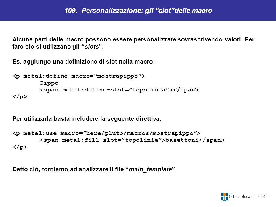 109. Personalizzazione: gli slotdelle macro © Tecnoteca srl 2004 Alcune parti delle macro possono essere personalizzate sovrascrivendo valori. Per far
