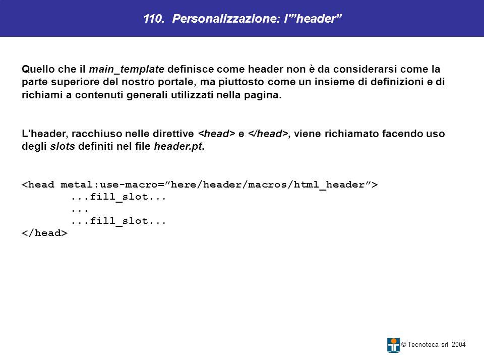 110. Personalizzazione: l'header © Tecnoteca srl 2004 Quello che il main_template definisce come header non è da considerarsi come la parte superiore