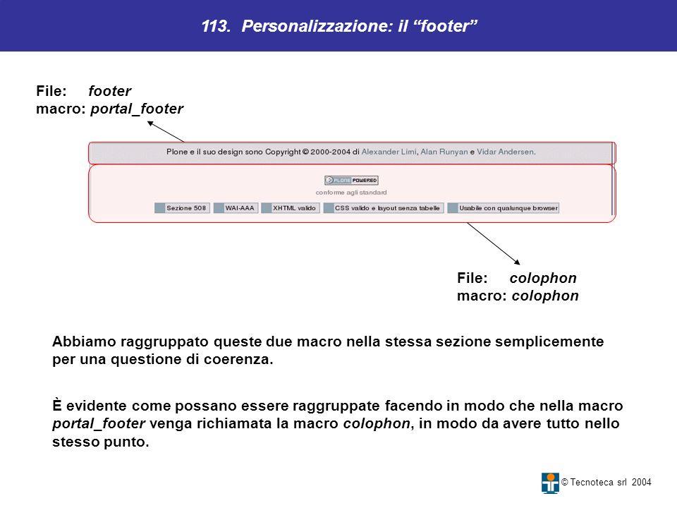 113. Personalizzazione: il footer © Tecnoteca srl 2004 File: footer macro: portal_footer Abbiamo raggruppato queste due macro nella stessa sezione sem