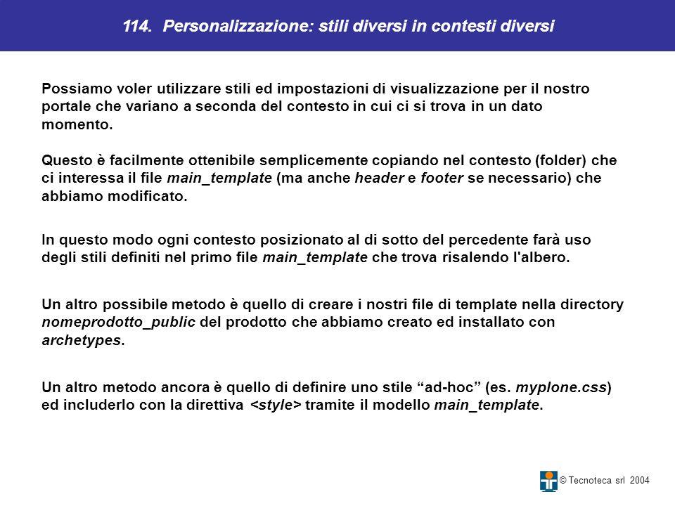 114. Personalizzazione: stili diversi in contesti diversi © Tecnoteca srl 2004 Possiamo voler utilizzare stili ed impostazioni di visualizzazione per