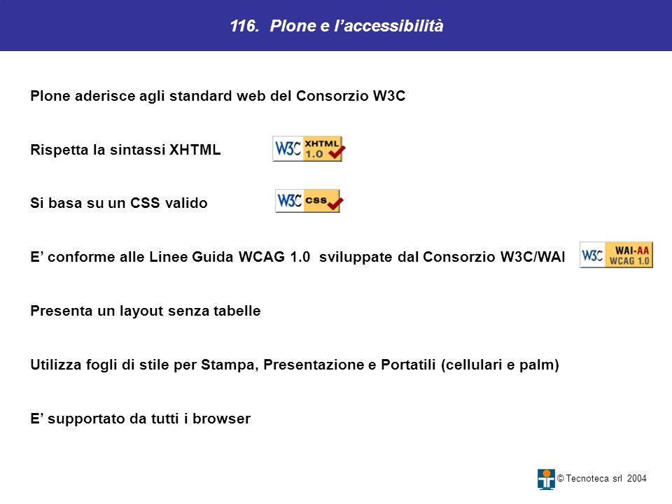 116. Plone e laccessibilità © Tecnoteca srl 2004 Plone aderisce agli standard web del Consorzio W3C Rispetta la sintassi XHTML Si basa su un CSS valid