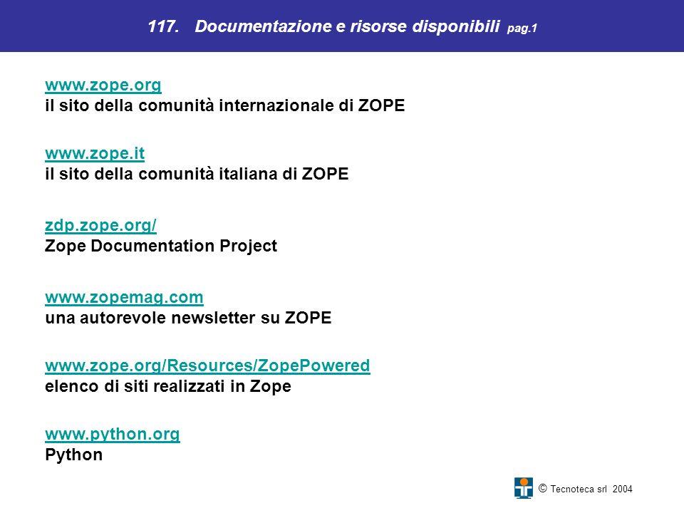 117. Documentazione e risorse disponibili pag.1 © Tecnoteca srl 2004 www.zope.org www.zope.org il sito della comunità internazionale di ZOPE www.zope.