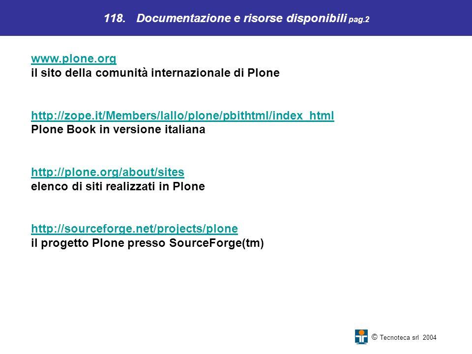 118. Documentazione e risorse disponibili pag.2 © Tecnoteca srl 2004 www.plone.org www.plone.org il sito della comunità internazionale di Plone http:/