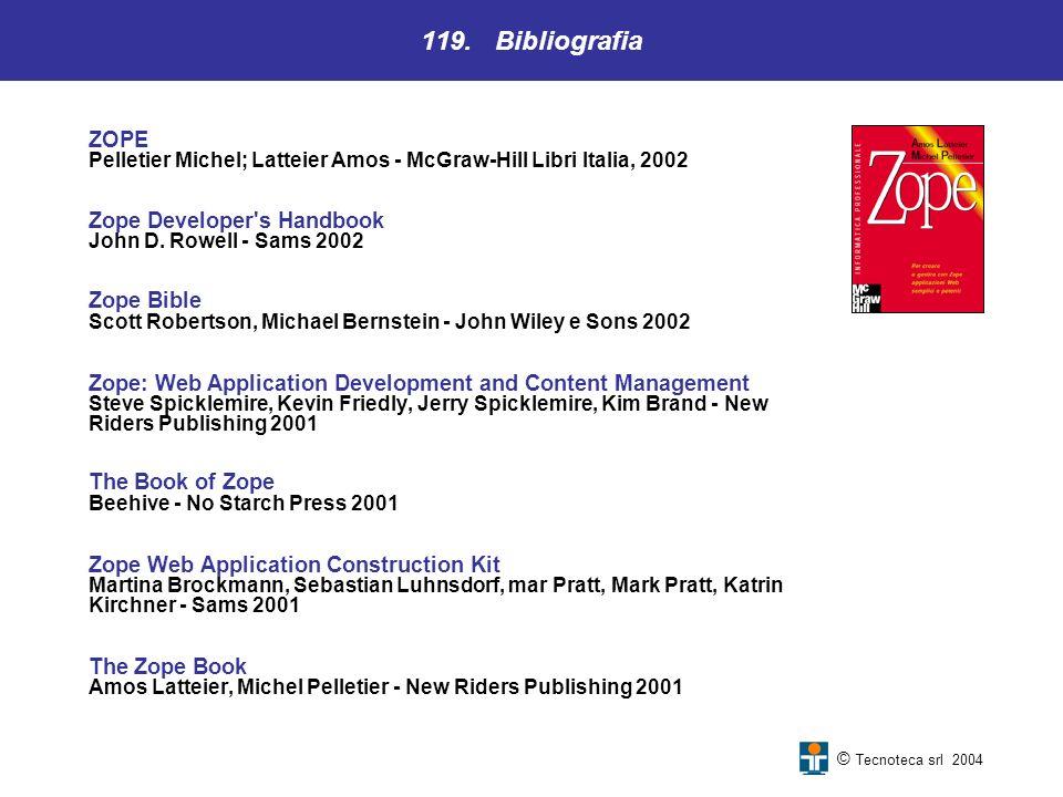 119. Bibliografia © Tecnoteca srl 2004 ZOPE Pelletier Michel; Latteier Amos - McGraw-Hill Libri Italia, 2002 Zope Developer's Handbook John D. Rowell