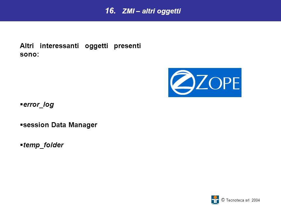 16. ZMI – altri oggetti © Tecnoteca srl 2004 Altri interessanti oggetti presenti sono: error_log session Data Manager temp_folder