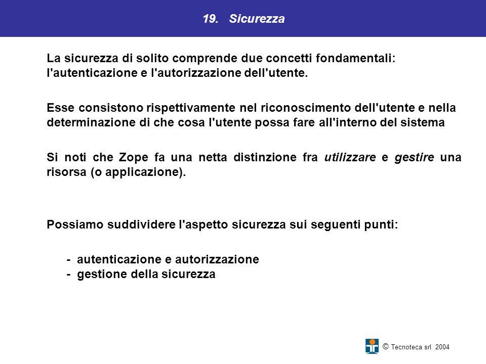 19. Sicurezza © Tecnoteca srl 2004 La sicurezza di solito comprende due concetti fondamentali: l'autenticazione e l'autorizzazione dell'utente. Esse c