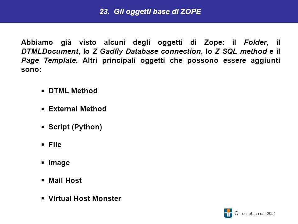 23. Gli oggetti base di ZOPE © Tecnoteca srl 2004 Abbiamo già visto alcuni degli oggetti di Zope: il Folder, il DTMLDocument, lo Z Gadfly Database con