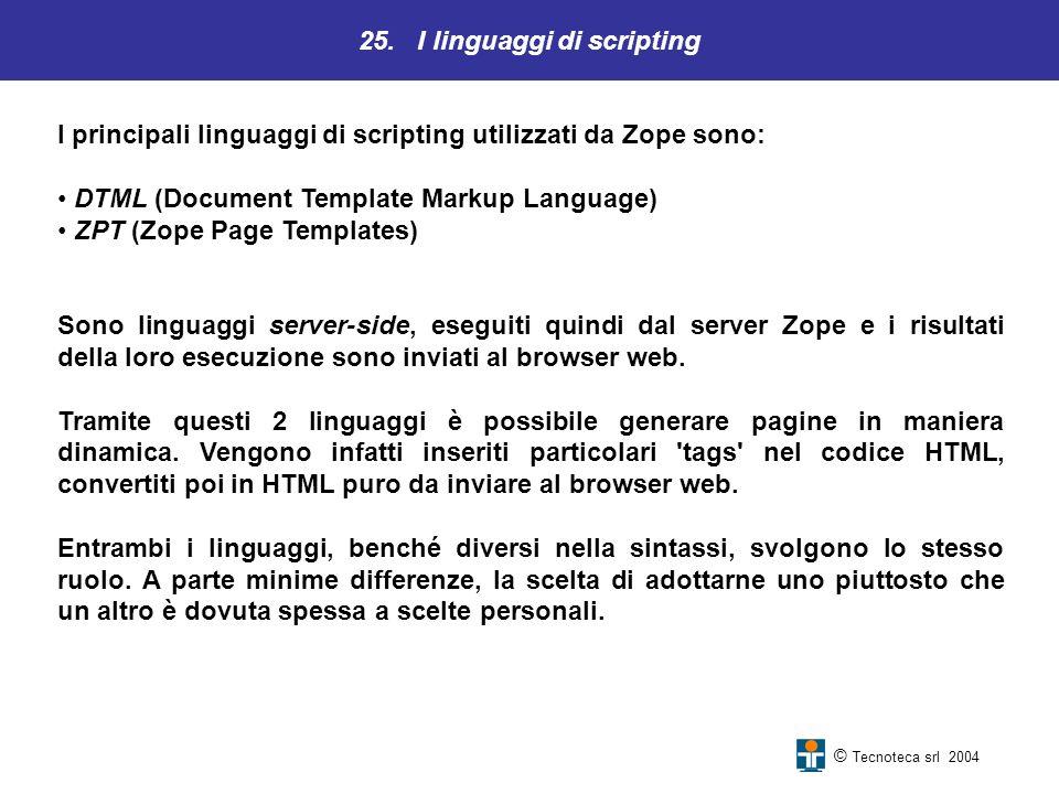 25. I linguaggi di scripting © Tecnoteca srl 2004 I principali linguaggi di scripting utilizzati da Zope sono: DTML (Document Template Markup Language
