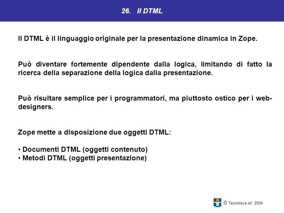 26. Il DTML © Tecnoteca srl 2004 Il DTML è il linguaggio originale per la presentazione dinamica in Zope. Può diventare fortemente dipendente dalla lo