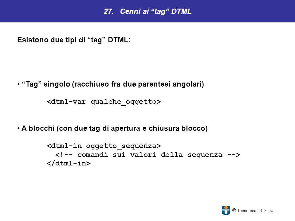 27. Cenni ai tag DTML © Tecnoteca srl 2004 Esistono due tipi di tag DTML: Tag singolo (racchiuso fra due parentesi angolari) A blocchi (con due tag di