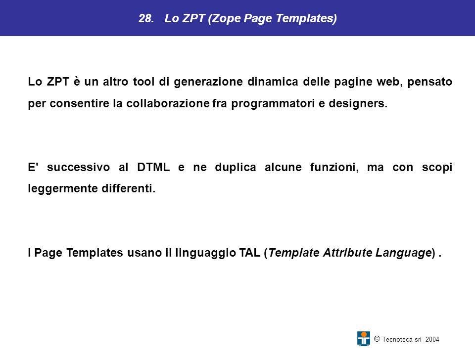 28. Lo ZPT (Zope Page Templates) © Tecnoteca srl 2004 Lo ZPT è un altro tool di generazione dinamica delle pagine web, pensato per consentire la colla