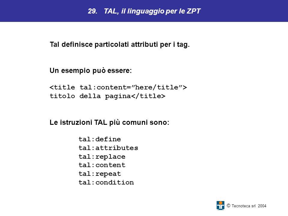 29. TAL, il linguaggio per le ZPT © Tecnoteca srl 2004 Tal definisce particolati attributi per i tag. Un esempio può essere: titolo della pagina Le is