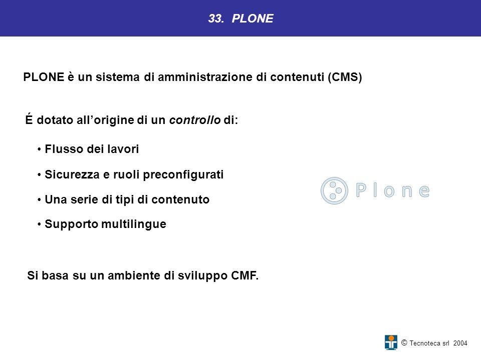 33. PLONE © Tecnoteca srl 2004 PLONE è un sistema di amministrazione di contenuti (CMS) É dotato allorigine di un controllo di: Flusso dei lavori Sicu